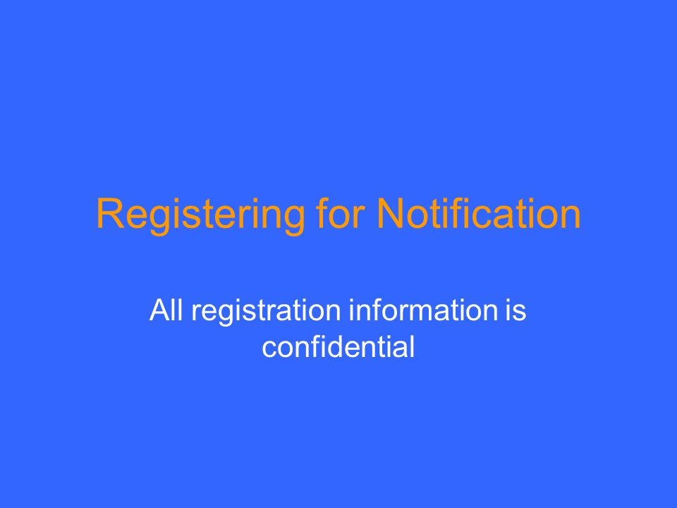 Registering for Notification All registration information is confidential