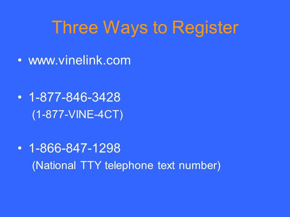 Three Ways to Register www.vinelink.com 1-877-846-3428 (1-877-VINE-4CT) 1-866-847-1298 (National TTY telephone text number)