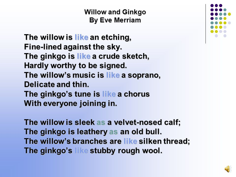 Willow and Ginkgo By Eve Merriam The willow is like an etching, Fine-lined against the sky.