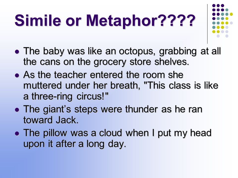 Metaphor A metaphor states a comparison between two unlike things, but it does NOT use the words like or as to make the comparison.