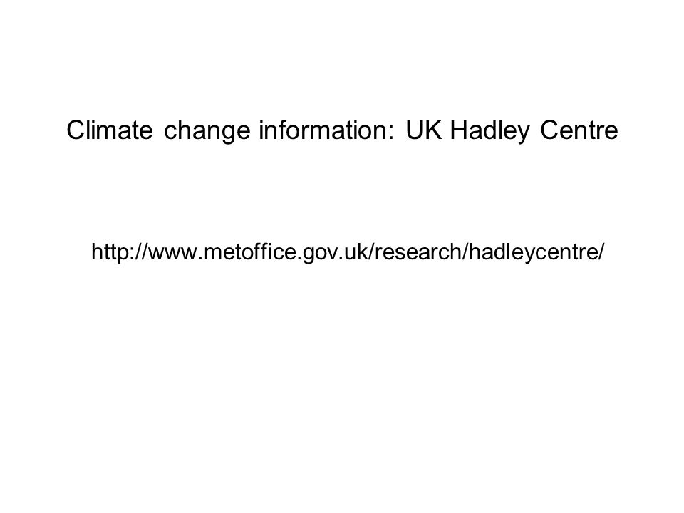 Climate change information: UK Hadley Centre http://www.metoffice.gov.uk/research/hadleycentre/