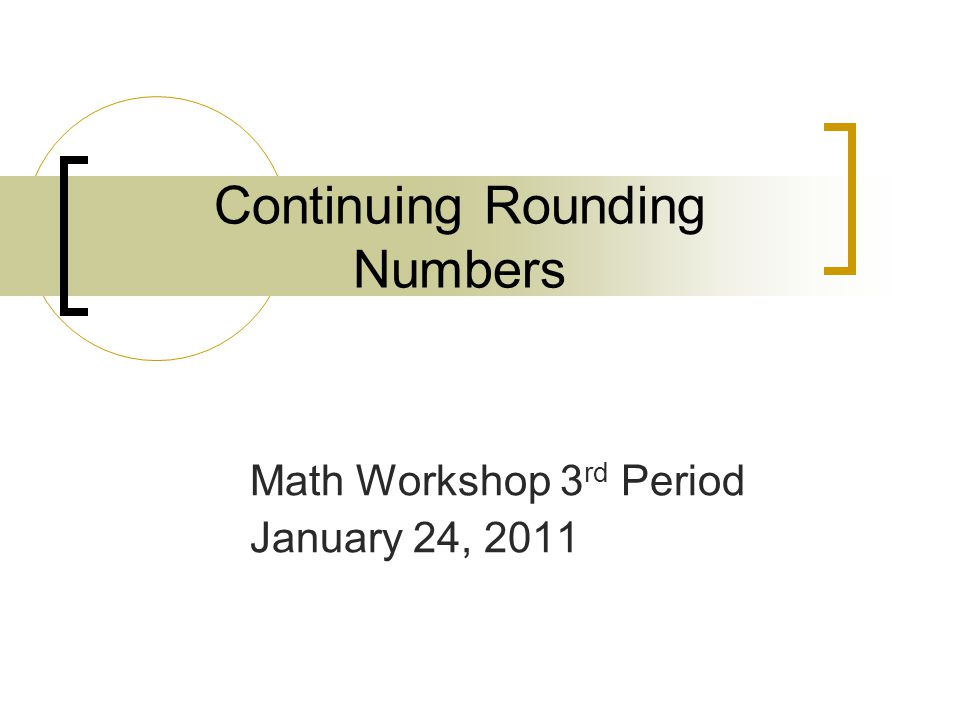 Continuing Rounding Numbers Math Workshop 3 rd Period January 24, 2011