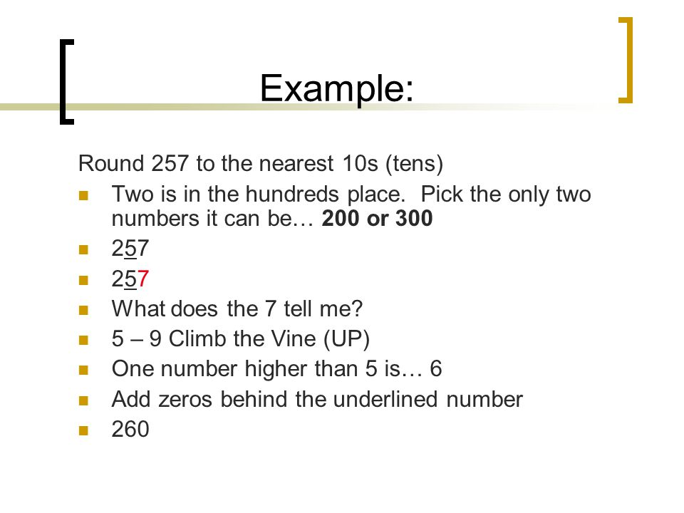 Example: Round 257 to the nearest 10s (tens) Two is in the hundreds place.