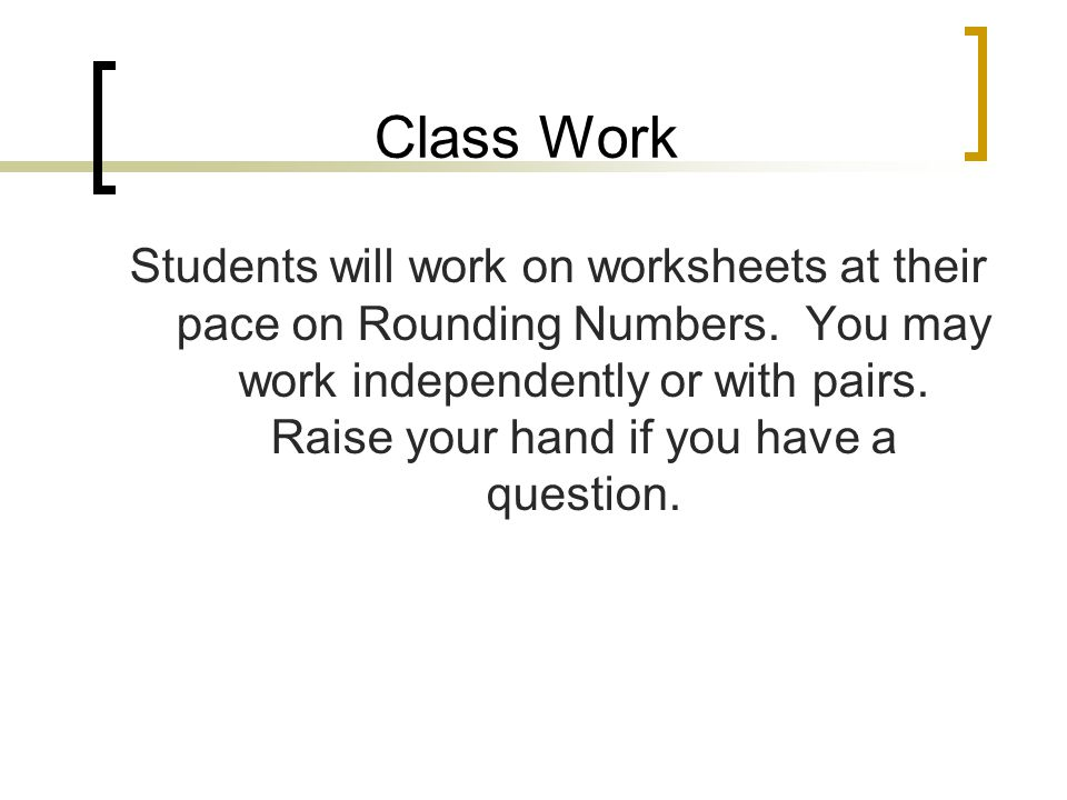 Class Work Students will work on worksheets at their pace on Rounding Numbers.