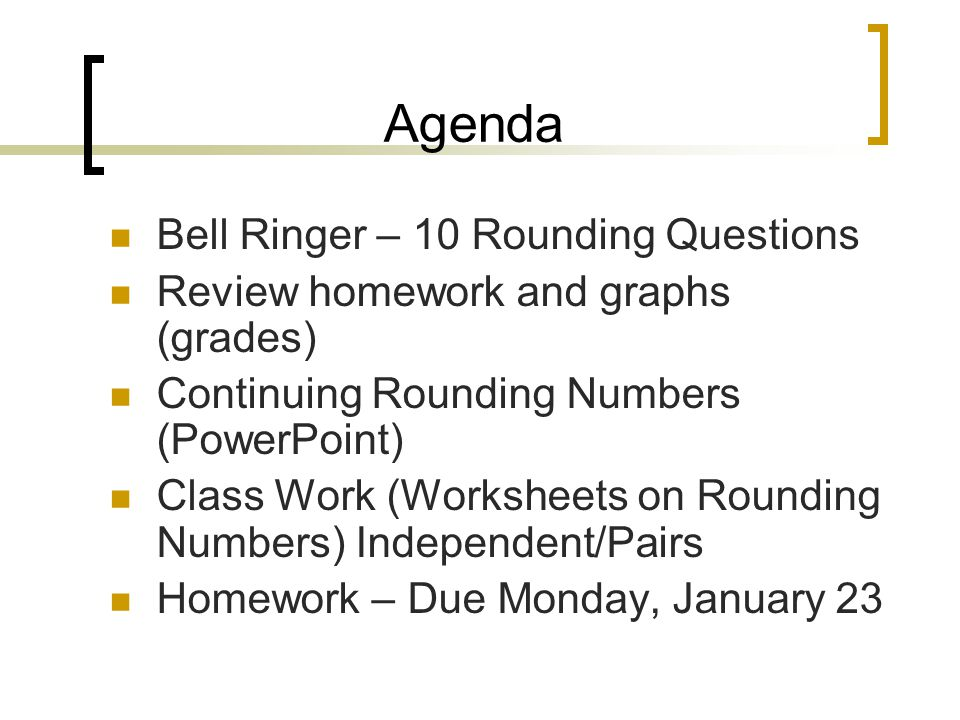 Agenda Bell Ringer – 10 Rounding Questions Review homework and graphs (grades) Continuing Rounding Numbers (PowerPoint) Class Work (Worksheets on Rounding Numbers) Independent/Pairs Homework – Due Monday, January 23