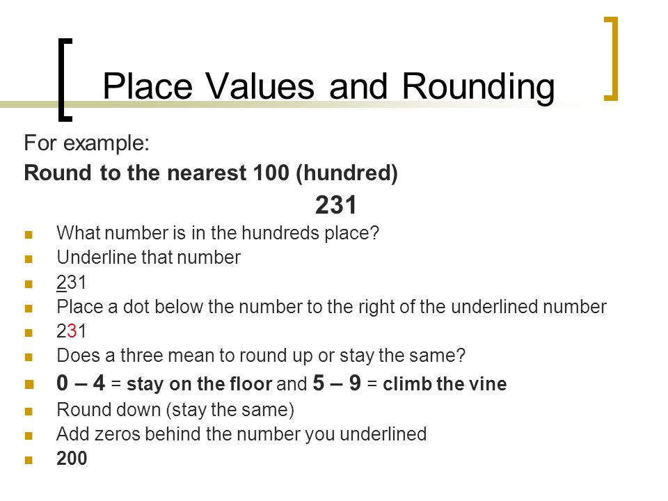 Place Values and Rounding For example: Round to the nearest 100 (hundred) 231 What number is in the hundreds place.