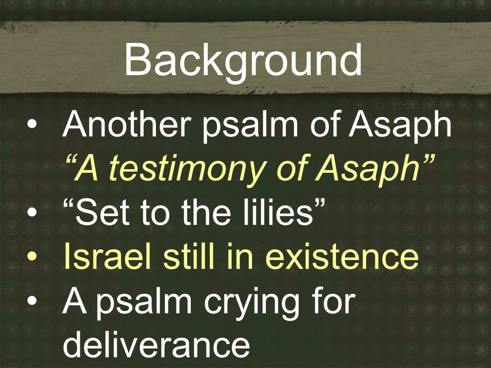 Background Another psalm of Asaph A testimony of Asaph Set to the lilies Israel still in existence A psalm crying for deliverance