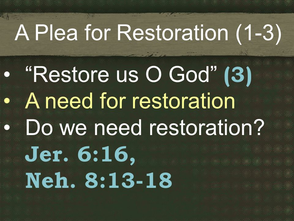 A Plea for Restoration (1-3) Restore us O God (3) A need for restoration Do we need restoration.