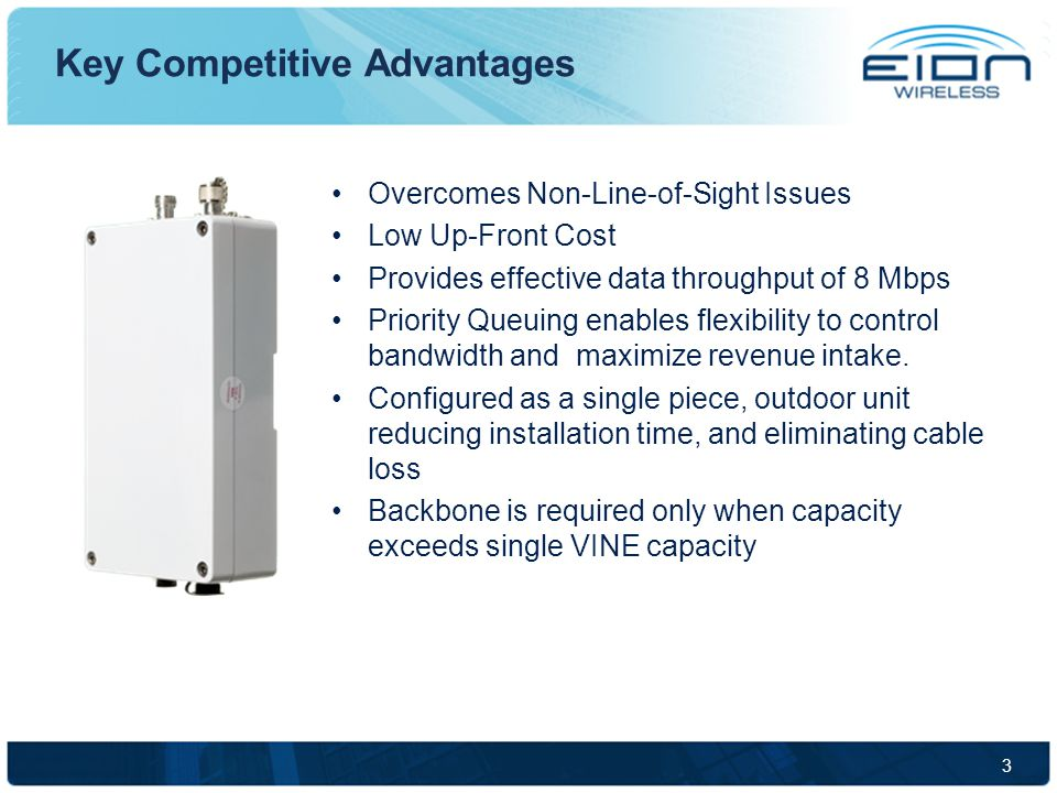 3 Overcomes Non-Line-of-Sight Issues Low Up-Front Cost Provides effective data throughput of 8 Mbps Priority Queuing enables flexibility to control bandwidth and maximize revenue intake.