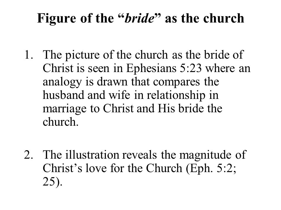 Figure of the bride as the church 1.The picture of the church as the bride of Christ is seen in Ephesians 5:23 where an analogy is drawn that compares the husband and wife in relationship in marriage to Christ and His bride the church.