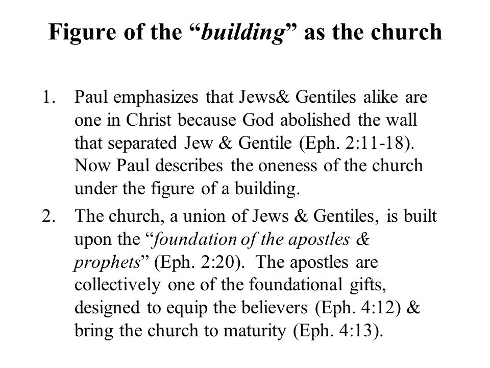 Figure of the building as the church 1.Paul emphasizes that Jews& Gentiles alike are one in Christ because God abolished the wall that separated Jew & Gentile (Eph.