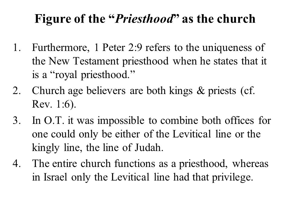 Figure of the Priesthood as the church 1.Furthermore, 1 Peter 2:9 refers to the uniqueness of the New Testament priesthood when he states that it is a royal priesthood. 2.Church age believers are both kings & priests (cf.