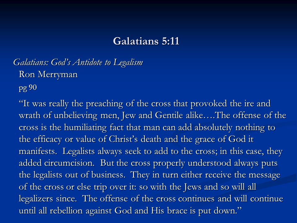 Galatians 5:11 Galatians: God's Antidote to Legalism Ron Merryman pg 90 It was really the preaching of the cross that provoked the ire and wrath of unbelieving men, Jew and Gentile alike….The offense of the cross is the humiliating fact that man can add absolutely nothing to the efficacy or value of Christ's death and the grace of God it manifests.