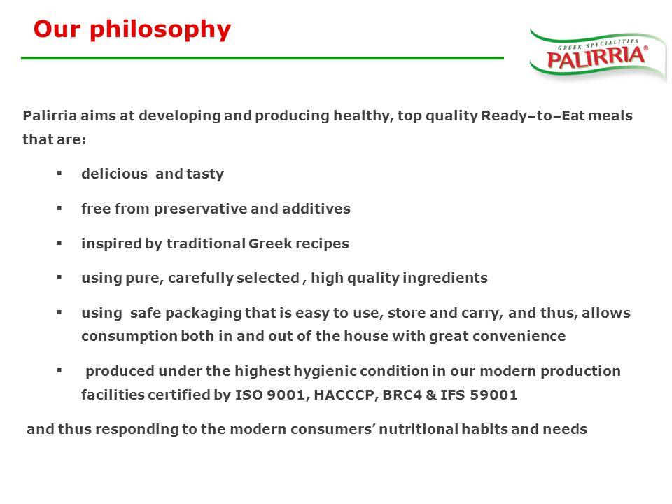 Our philosophy Palirria aims at developing and producing healthy, top quality Ready–to–Eat meals that are:  delicious and tasty  free from preservative and additives  inspired by traditional Greek recipes  using pure, carefully selected, high quality ingredients  using safe packaging that is easy to use, store and carry, and thus, allows consumption both in and out of the house with great convenience  produced under the highest hygienic condition in our modern production facilities certified by ISO 9001, HACCCP, BRC4 & IFS 59001 and thus responding to the modern consumers' nutritional habits and needs