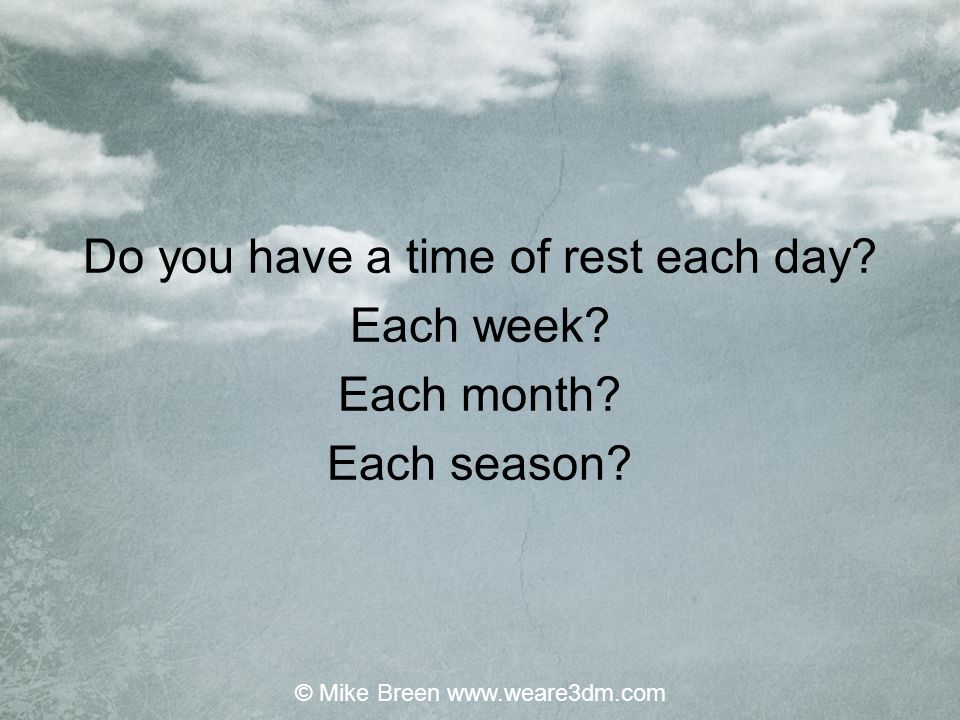 Do you have a time of rest each day? Each week? Each month? Each season? © Mike Breen www.weare3dm.com