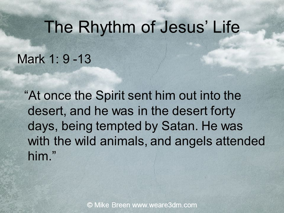 """The Rhythm of Jesus' Life Mark 1: 9 -13 """"At once the Spirit sent him out into the desert, and he was in the desert forty days, being tempted by Satan."""
