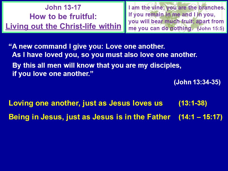 John 13-17 How to be fruitful: Living out the Christ-life with in A new command I give you: Love one another.