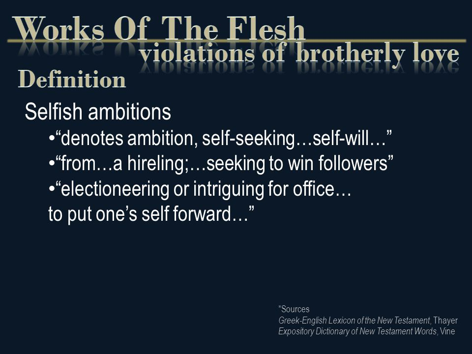 Selfish ambitions denotes ambition, self-seeking…self-will… from…a hireling;…seeking to win followers electioneering or intriguing for office… to put one's self forward… *Sources Greek-English Lexicon of the New Testament, Thayer Expository Dictionary of New Testament Words, Vine