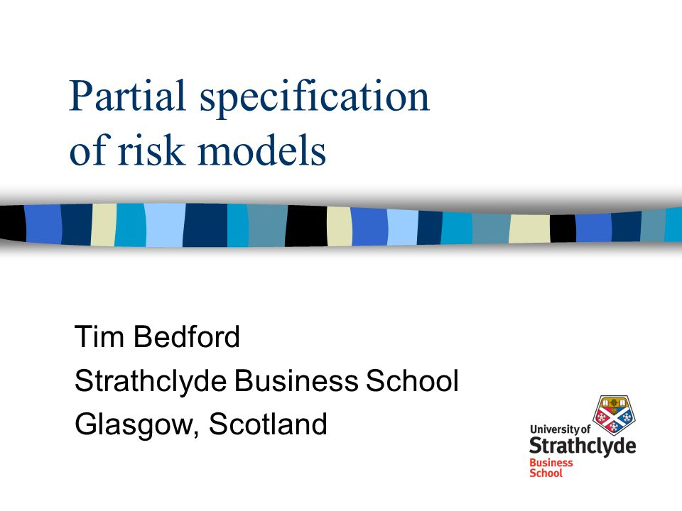 Partial specification of risk models Tim Bedford Strathclyde Business School Glasgow, Scotland