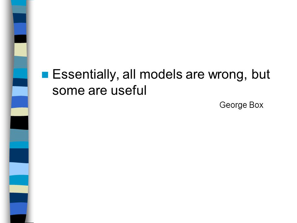 Essentially, all models are wrong, but some are useful George Box