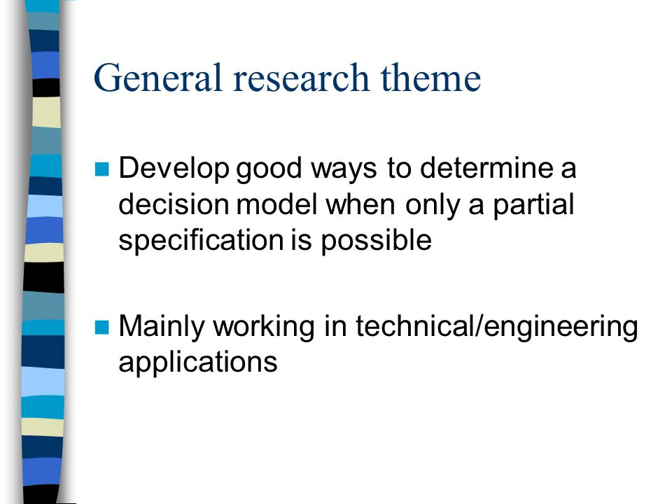General research theme Develop good ways to determine a decision model when only a partial specification is possible Mainly working in technical/engineering applications