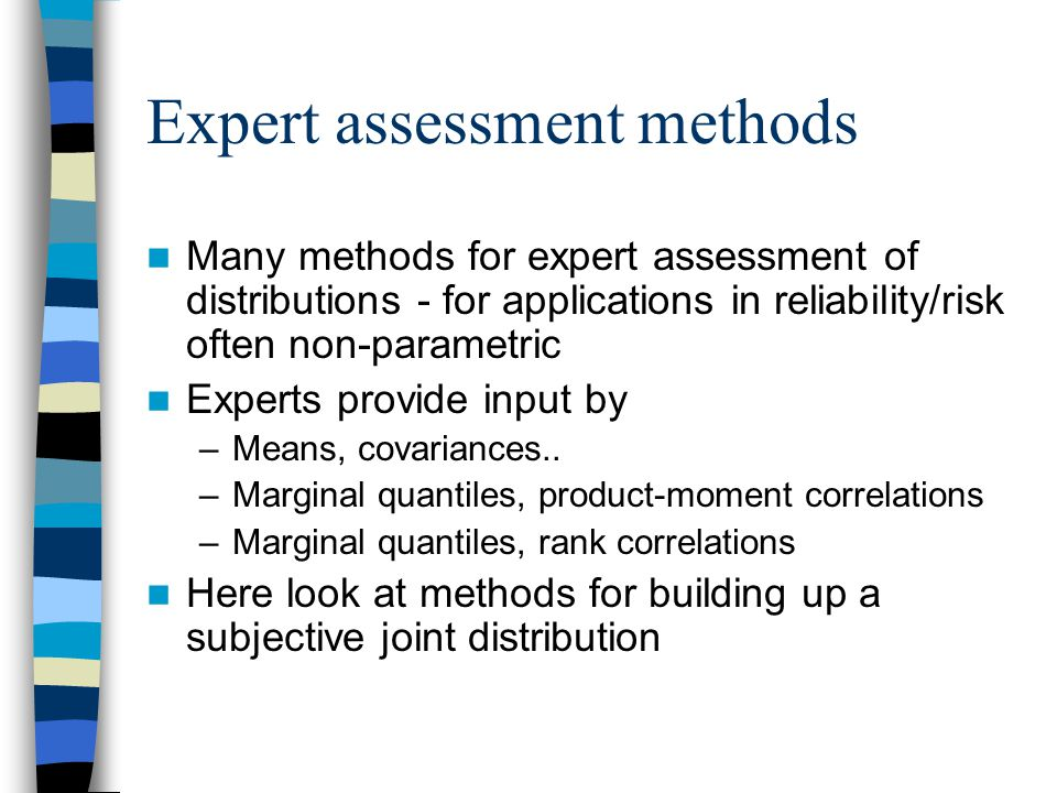 Expert assessment methods Many methods for expert assessment of distributions - for applications in reliability/risk often non-parametric Experts provide input by –Means, covariances..