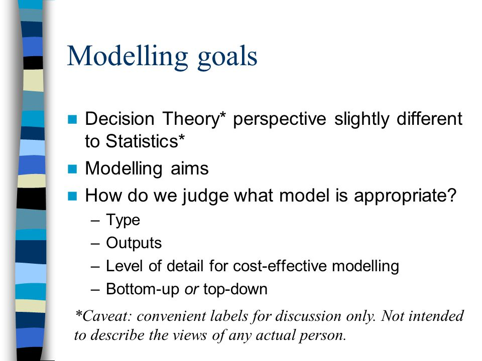 Modelling goals Decision Theory* perspective slightly different to Statistics* Modelling aims How do we judge what model is appropriate.