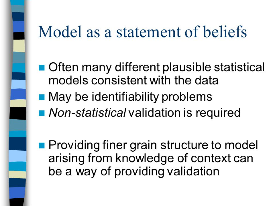 Model as a statement of beliefs Often many different plausible statistical models consistent with the data May be identifiability problems Non-statistical validation is required Providing finer grain structure to model arising from knowledge of context can be a way of providing validation