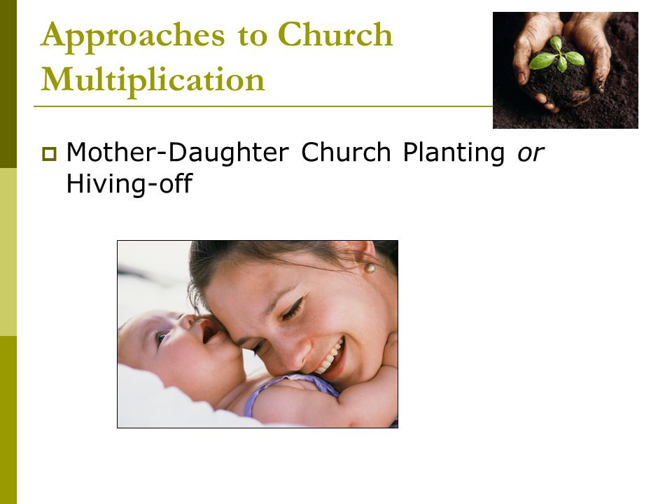 Approaches to Church Multiplication  Mother-Daughter Church Planting or Hiving-off