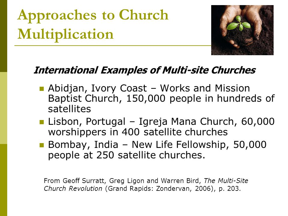 Approaches to Church Multiplication International Examples of Multi-site Churches Abidjan, Ivory Coast – Works and Mission Baptist Church, 150,000 people in hundreds of satellites Lisbon, Portugal – Igreja Mana Church, 60,000 worshippers in 400 satellite churches Bombay, India – New Life Fellowship, 50,000 people at 250 satellite churches.