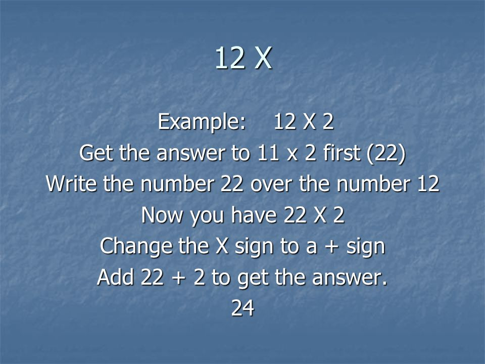 12 X Example: 12 X 2 Example: 12 X 2 Get the answer to 11 x 2 first (22) Write the number 22 over the number 12 Now you have 22 X 2 Change the X sign to a + sign Add 22 + 2 to get the answer.