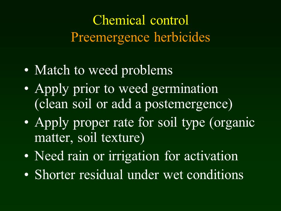 Chemical control Preemergence herbicides Match to weed problems Apply prior to weed germination (clean soil or add a postemergence) Apply proper rate for soil type (organic matter, soil texture) Need rain or irrigation for activation Shorter residual under wet conditions