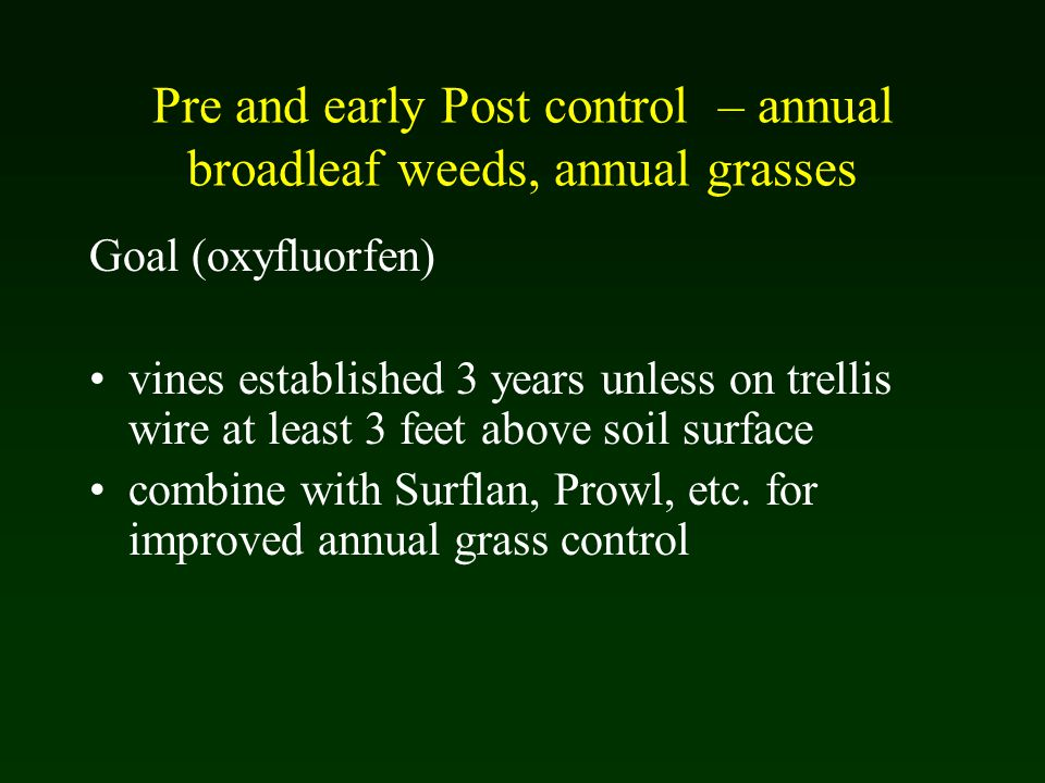 Pre and early Post control – annual broadleaf weeds, annual grasses Goal (oxyfluorfen) vines established 3 years unless on trellis wire at least 3 feet above soil surface combine with Surflan, Prowl, etc.