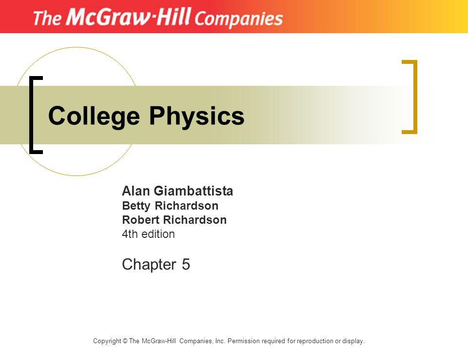 College Physics Alan Giambattista Betty Richardson Robert Richardson 4th edition Chapter 5 Copyright © The McGraw-Hill Companies, Inc. Permission requ
