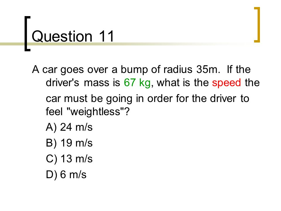 Question 11 A car goes over a bump of radius 35m. If the driver's mass is 67 kg, what is the speed the car must be going in order for the driver to fe