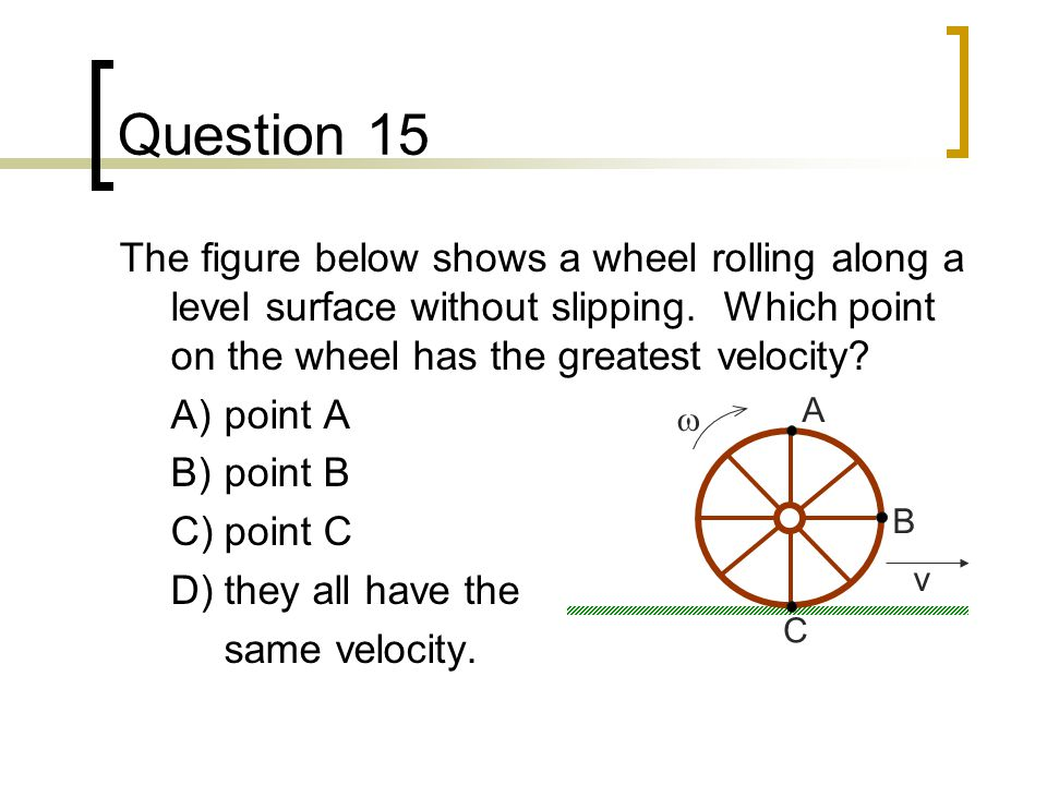 Question 15 The figure below shows a wheel rolling along a level surface without slipping. Which point on the wheel has the greatest velocity? A)point