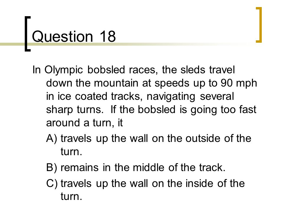 Question 18 In Olympic bobsled races, the sleds travel down the mountain at speeds up to 90 mph in ice coated tracks, navigating several sharp turns.