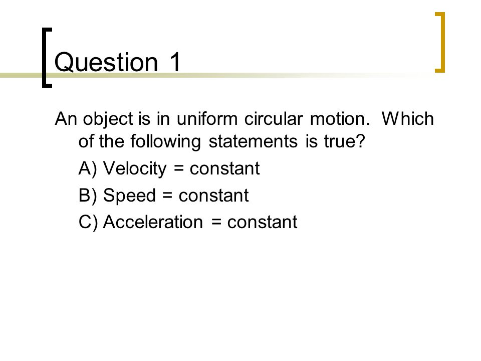 Question 1 An object is in uniform circular motion. Which of the following statements is true? A)Velocity = constant B)Speed = constant C)Acceleration
