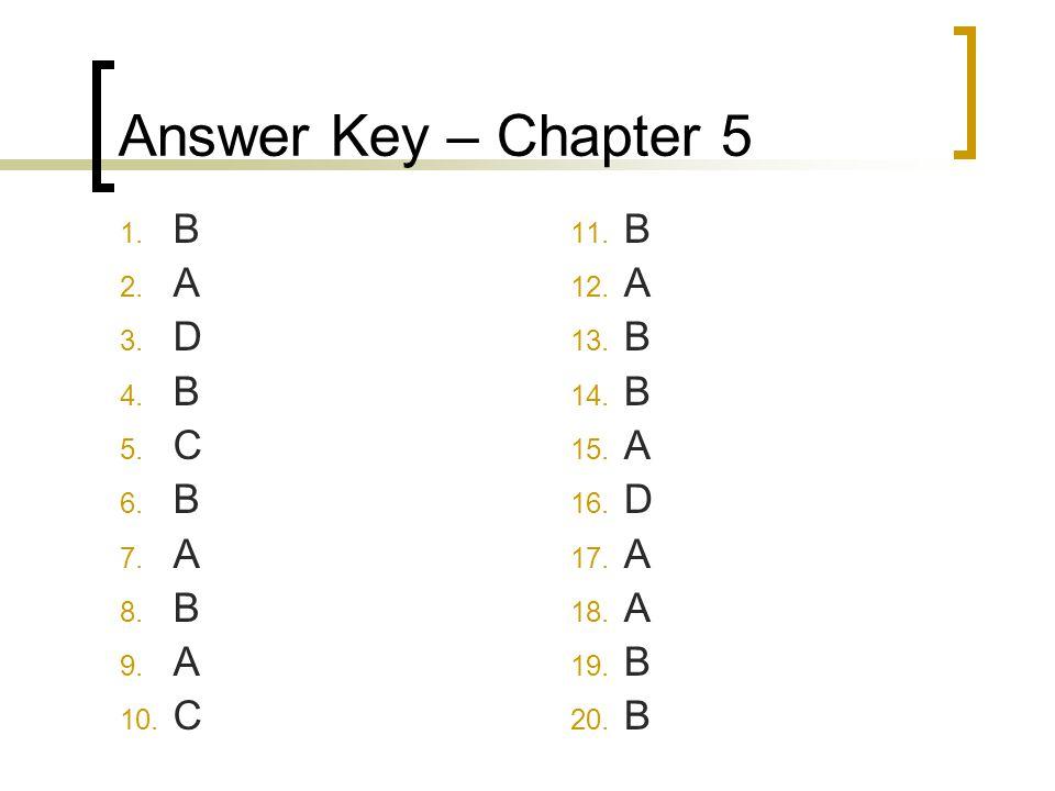 Answer Key – Chapter 5 1. B 2. A 3. D 4. B 5. C 6. B 7. A 8. B 9. A 10. C 11. B 12. A 13. B 14. B 15. A 16. D 17. A 18. A 19. B 20. B