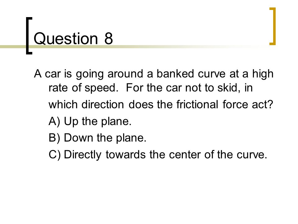 Question 19 A properly banked curve tilts _________ the center of the turn to increase _________.