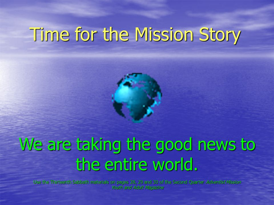 Time for the Mission Story We are taking the good news to the entire world.