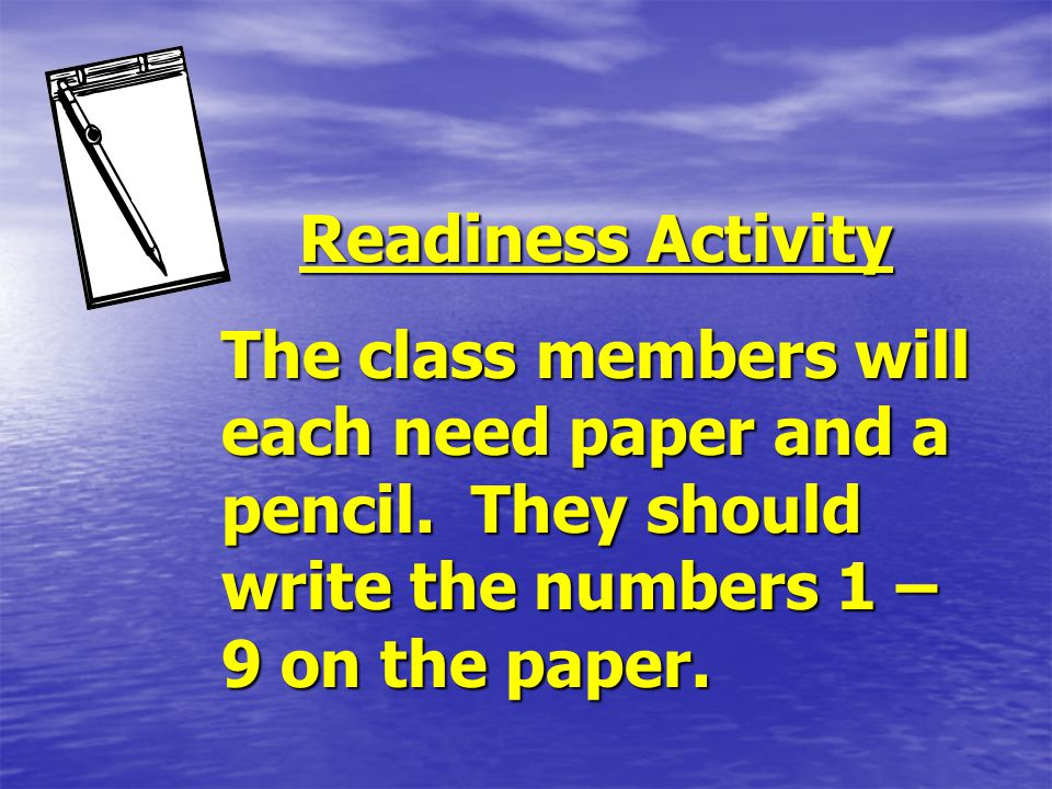 Readiness Activity The class members will each need paper and a pencil.