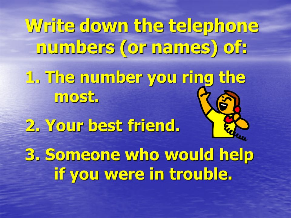 Write down the telephone numbers (or names) of: 1.