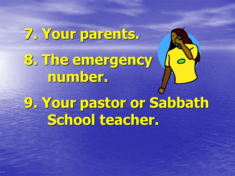 7. Your parents. 8. The emergency number. 9. Your pastor or Sabbath School teacher.