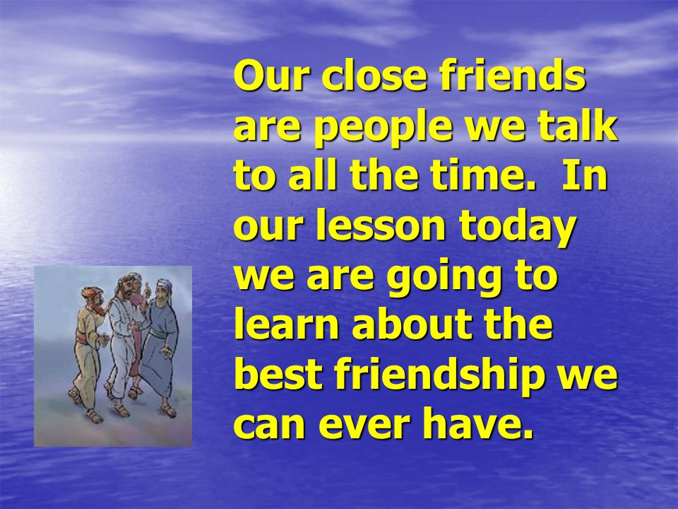 Our close friends are people we talk to all the time.