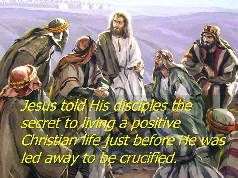 Jesus told His disciples the secret to living a positive Christian life just before He was led away to be crucified.