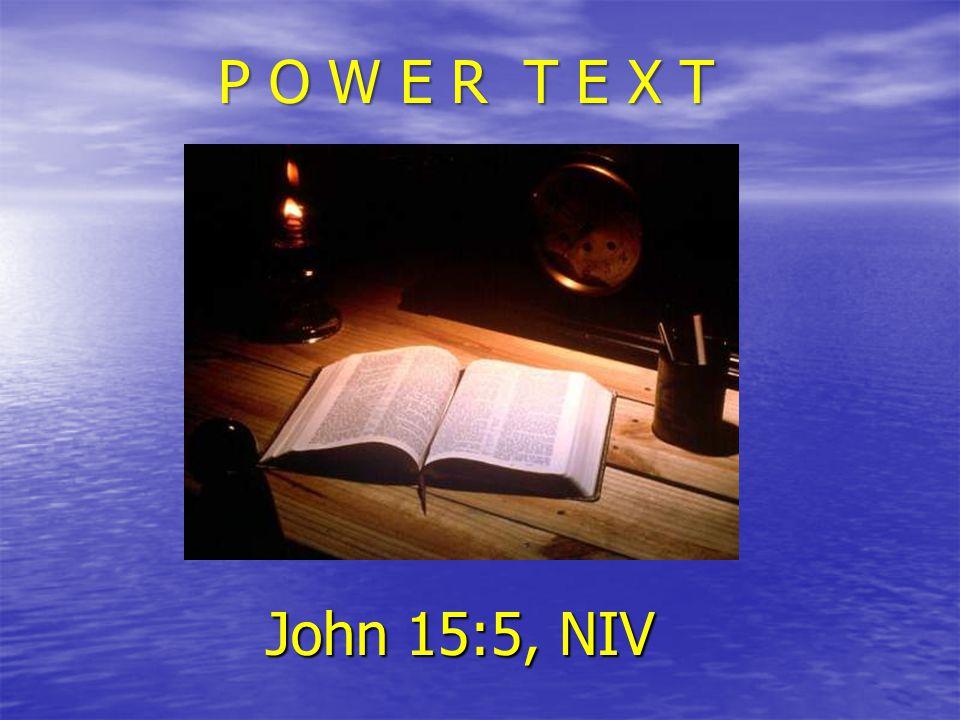 P O W E R T E X T John 15:5, NIV