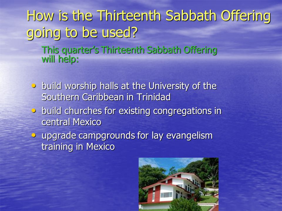 This quarter's Thirteenth Sabbath Offering will help: build worship halls at the University of the Southern Caribbean in Trinidad build worship halls at the University of the Southern Caribbean in Trinidad build churches for existing congregations in central Mexico build churches for existing congregations in central Mexico upgrade campgrounds for lay evangelism training in Mexico upgrade campgrounds for lay evangelism training in Mexico How is the Thirteenth Sabbath Offering going to be used