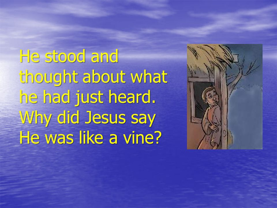 He stood and thought about what he had just heard. Why did Jesus say He was like a vine