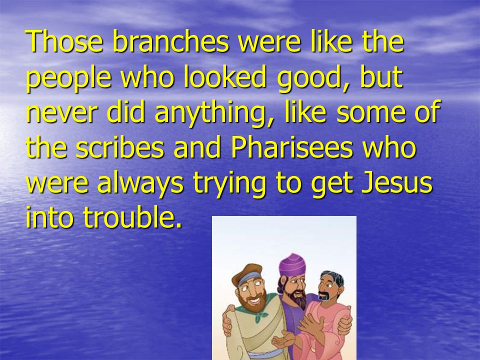 Those branches were like the people who looked good, but never did anything, like some of the scribes and Pharisees who were always trying to get Jesus into trouble.